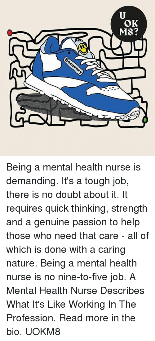 Genuinity: OK  M8 Being a mental health nurse is demanding. It's a tough job, there is no doubt about it. It requires quick thinking, strength and a genuine passion to help those who need that care - all of which is done with a caring nature. Being a mental health nurse is no nine-to-five job. A Mental Health Nurse Describes What It's Like Working In The Profession. Read more in the bio. UOKM8