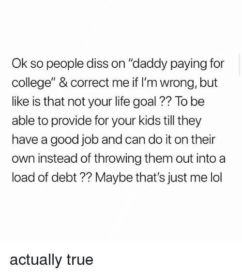 """Life Goal: Ok so people diss on """"daddy paying for  college"""" & correct me if I'm wrong, but  like is that not your life goal ?? To be  able to provide for your kids till they  have a good job and can do it on their  n instead of throwing them out into a  load of debt ?? Maybe that's just me lol actually true"""