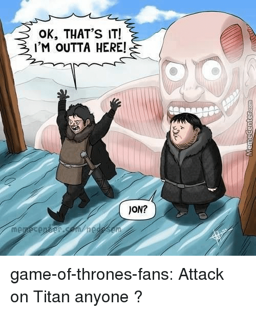 Game of Thrones, Tumblr, and Blog: OK, THAT'S IT!  IM OUTTA HERE!  JON? game-of-thrones-fans:  Attack on Titan anyone ?