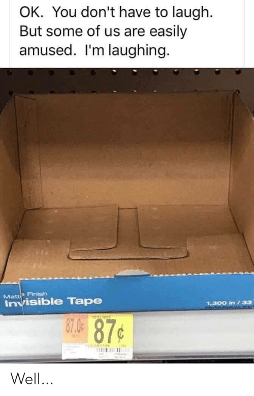 Im Laughing: OK. You don't have to laugh.  But some of us are easily  amused. I'm laughing.  Matte Finish  Invisible Tape  1,300 in /33  87.0  87¢ Well…