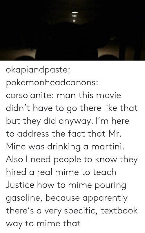 Apparently, Drinking, and Target: okapiandpaste: pokemonheadcanons:  corsolanite: man this movie didn't have to go there like that but they did anyway.  I'm here to address the fact that Mr. Mine was drinking a martini.  Also I need people to know they hired a real mime to teach Justice how to mime pouring gasoline, because apparently there's a very specific, textbook way to mime that