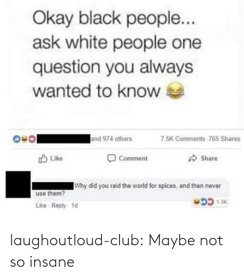 raid: Okay black people...  ask white people one  question you always  wanted to know  and 974 others  7.5K Comments 765 Shares  O Comment  O Share  O Like  Why did you raid the world for spices, and then never  use them?  DD 1.3K  Like Reply 1d laughoutloud-club:  Maybe not so insane