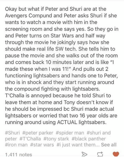 "10 Minutes Later: Okay but what if Peter and Shuri are at the  Avengers Compund and Peter asks Shuri if she  wants to watch a movie with him in the  screening room and she says yes. So they go in  and Peter turns on Star Wars and half way  through the movie he jokingly says how she  should make real life SW tech. She tells him to  pause the movie and she walks out of the room  and comes back 10 minutes later and is like ""I  made these when I was 11!"" And pulls out 2  functioning lightsabers and hands one to Peter,  who is in shock and they start running around  the compound fighting with lightsabers.  T'Challa is annoyed because he told Shuri to  leave them at home and Tony doesn't know if  he should be impressed bc Shuri made actual  lightsabers or worried that two 16 year olds are  running around using ACTUAL lightsabers.  #Shuri #peter parker #spiderman #shuri and  peter #T'Challa #tony stark #black panther  #ron man  #star wars #1 just want them  see all  1,411 notes"