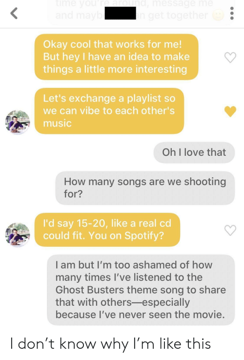 works for me: Okay cool that works for me!  But hey I have an idea to make  things a little more interesting  Let's exchange a playlist so  we can vibe to each other's  music  Oh I love that  How many songs are we shooting  for?  I'd say 15-20, like a real cd  could fit. You on Spotify?  I am but I'm too ashamed of how  many times l've listened to the  Ghost Busters theme song to share  that with others-especially  because I've never seen the movie, I don't know why I'm like this