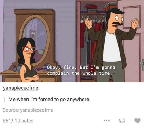 Okay, Time, and Humans of Tumblr: Okay, fine. But I'm gonna  complain the whole time  yanapieceofme  Me when I'm forced to go anywhere.  Source: yanapieceofme  551,910 notes