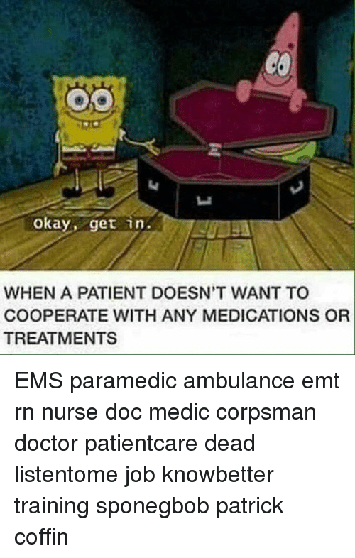 Emt: okay, get in  WHEN A PATIENT DOESN'T WANT TO  COOPERATE WITH ANY MEDICATIONS OR  TREATMENTS EMS paramedic ambulance emt rn nurse doc medic corpsman doctor patientcare dead listentome job knowbetter training sponegbob patrick coffin