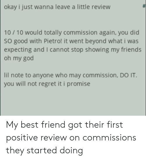 Best Friend, Friends, and God: okay i just wanna leave a little review  10/10 would totally commission again, you did  So good with Pietro! it went beyond what i was  expecting and I cannot stop showing my friends  oh my god  lil note to anyone who may commission, DO IT.  you will not regret it i promise My best friend got their first positive review on commissions they started doing