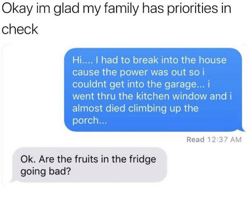 Bad, Climbing, and Family: Okay im glad my family has priorities in  check  Hi.... I had to break into the house  cause the power was out soi  couldnt get into the garage... i  went thru the kitchen window and i  almost died climbing up the  porch...  Read 12:37 AM  Ok. Are the fruits in the fridge  going bad?