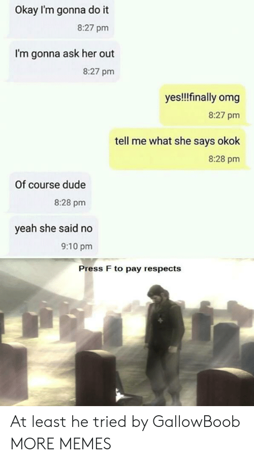 Dank, Dude, and Memes: Okay I'm gonna do it  8:27 pm  I'm gonna ask her out  8:27 pm  yes!!finally omg  8:27 pm  tell me what she says okok  8:28 pm  Of course dude  8:28 pm  yeah she said no  9:10 pm  Press F to pay respects At least he tried by GallowBoob MORE MEMES