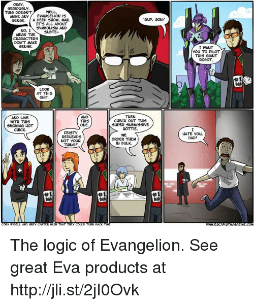 Dank, 🤖, and Evangelion: OKAY  SERIOUSLY  WELL  THIS DOESNT  MAKE ANY  EVANGELION IS  SENSE. A DEEP SHOW, MAN  IT'S ALL ABOUT  SYMBOLISM AND  NO, I  SUBTE  MEAN THE  DON'T MAKE  SENSE.  AT THIS  SHIT  AND LIVE  THIS  WITH THIS  SMOKING HOT  ONE.  CHICK.  FEISTY  RED HEADS  NOT YOUR  THING?  #1  CORY RYD  AND GREy CARTER WISH THAT THEY COULD  TURN BACK  SUP, SON  THEN  CHECK OUT THIS  SUPER SUBMISSIVE  HOTTIE.  WE  ORDER THEM  IN BULK.  #1  DAD  I WANT  You TO PILOT  THIS GIANT  ROBOT  HATE you,  DAD!  STMAGACINE COM The logic of Evangelion. See great Eva products at http://jli.st/2jI0Ovk
