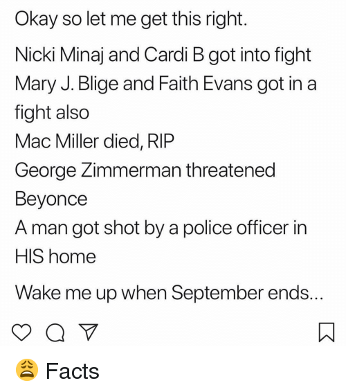 mary j: Okay so let me get this right  Nicki Minaj and Cardi B got into fight  Mary J. Blige and Faith Evans got in a  fight also  Mac Miller died, RIP  George Zimmerman threatened  Beyonce  A man got shot by a police officer in  HIS home  Wake me up when September ends 😩 Facts