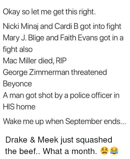 mary j: Okay so let me get this right  Nicki Minaj and Cardi B got into fight  Mary J. Blige and Faith Evans got in a  fight also  Mac Miller died, RlP  George Zimmerman threatened  Beyonce  A man got shot by a police officer in  HIS home  Wake me up when September ends. Drake & Meek just squashed the beef.. What a month. 😫😂