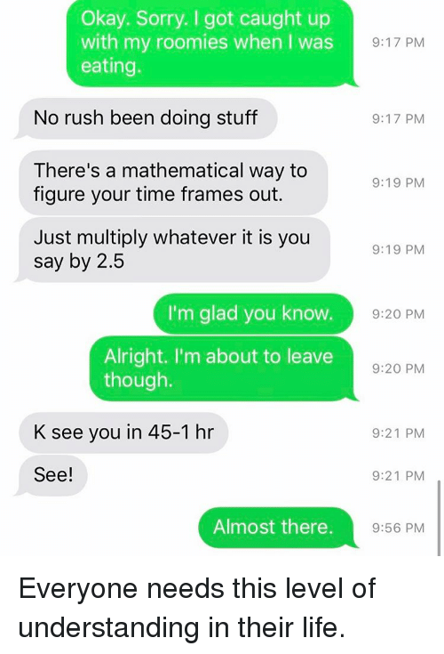 Girl Memes, Mathematics, and Glad: Okay. Sorry. got caught up  with my roomies when I was  9:17 PM  eating.  No rush been doing stuff  9:17 PM  There's a mathematical way to  9:19 PM  figure your time frames out.  Just multiply whatever it is you  9:19 PM  say by 2.5  I'm glad you know.  9:20 PM  Alright. I'm about to leave  9:20 PM  though.  K see you in 45-1 hr  9:21 PM  See!  9:21 PM  Almost there.  9:56 PM Everyone needs this level of understanding in their life.