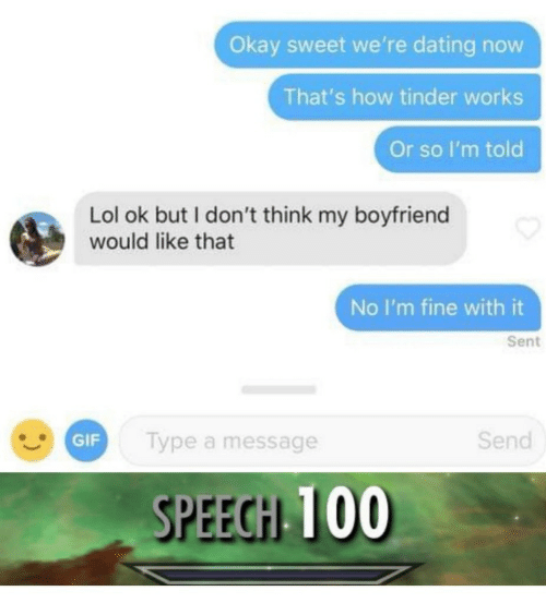 Dating, Gif, and Lol: Okay sweet we're dating now  That's how tinder works  Or so I'm told  Lol ok but I don't think my boyfriend  would like that  No I'm fine with it  Sent  GIF  lype a message  Send  SPEEGH 100