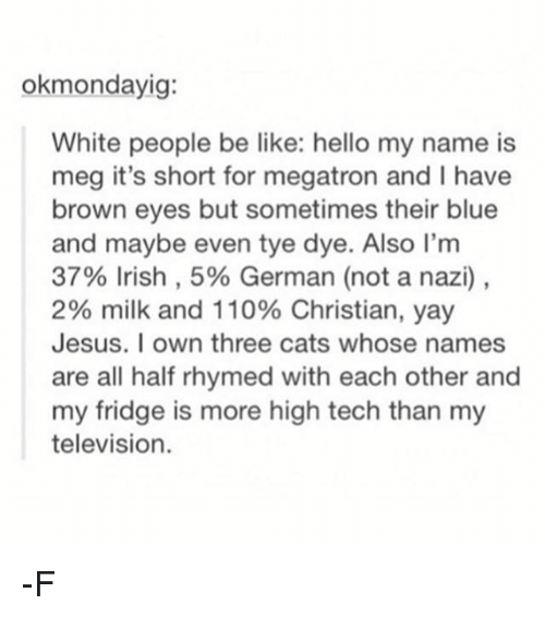 germane: okmondayig:  White people be like: hello my name is  meg it's short for megatron and I have  brown eyes but sometimes their blue  and maybe even tye dye. Also I'm  37% Irish, 5% German (not a nazi),  2% milk and 110% Christian, yay  Jesus. I own three cats whose names  are all half rhymed with each other and  my fridge is more high tech than my  television. -F