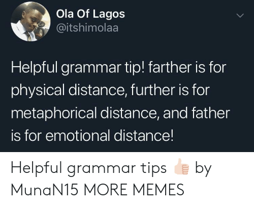grammar: Ola Of Lagos  @itshimolaa  Helpful grammar tip! farther is for  physical distance, further is for  metaphorical distance, and father  is for emotional distance! Helpful grammar tips 👍🏻 by MunaN15 MORE MEMES