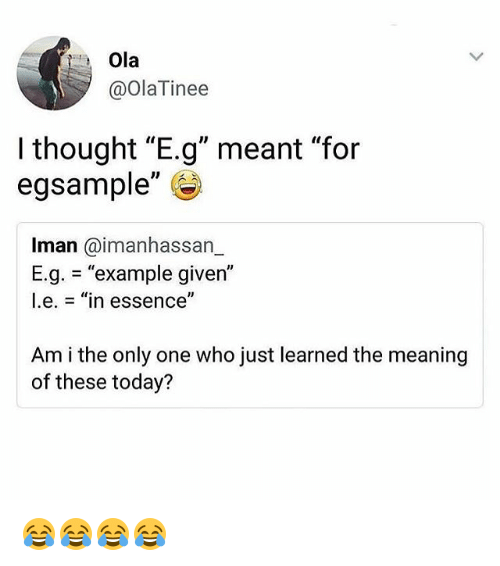 """iman: Ola  @OlaTinee  I thought """"E.g"""" meant """"for  egsample""""  Iman @imanhassarn  E.g. = """"example given""""  l.e.-""""in essence""""  Am i the only one who just learned the meaning  of these today? 😂😂😂😂"""