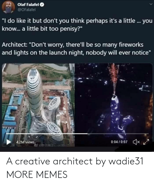 "views: Olaf Falafel  @OFalafel  ""I do like it but don't you think perhaps it's a little. you  know. a little bit too penisy?""  Architect: ""Don't worry, there'll be so many fireworks  and lights on the launch night, nobody will ever notice""  0:04 / 0:07  x  4.2M views A creative architect by wadie31 MORE MEMES"