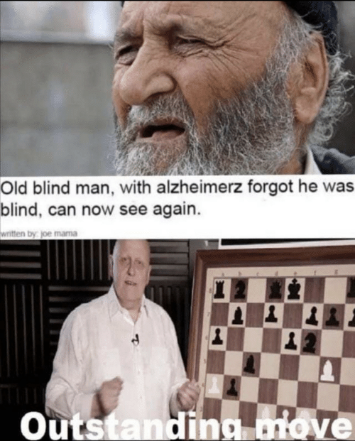Old, Mama, and Joe: Old blind man, with alzheimerz forgot he was  blind, can now see again.  written by joe mama  Outstanding move