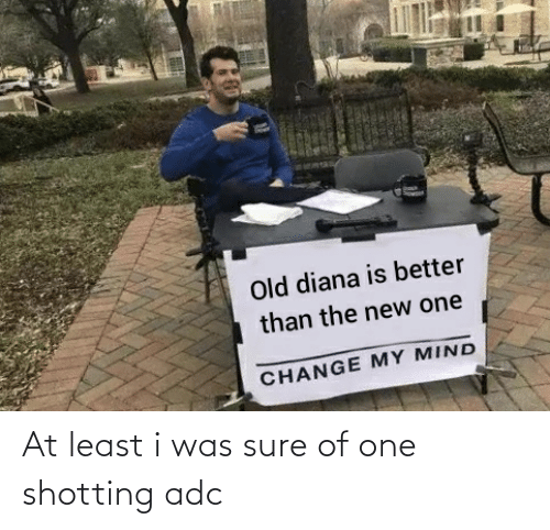 shotting: Old diana is better  than the new one  CHANGE MY MIND At least i was sure of one shotting adc
