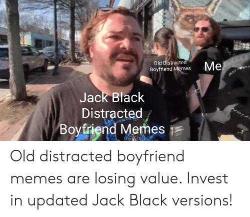 Distracte: Old Distracte  Boyfriend Memes  Jack Black  Distracted  Boyfriend Mermes Old distracted boyfriend memes are losing value. Invest in updated Jack Black versions!