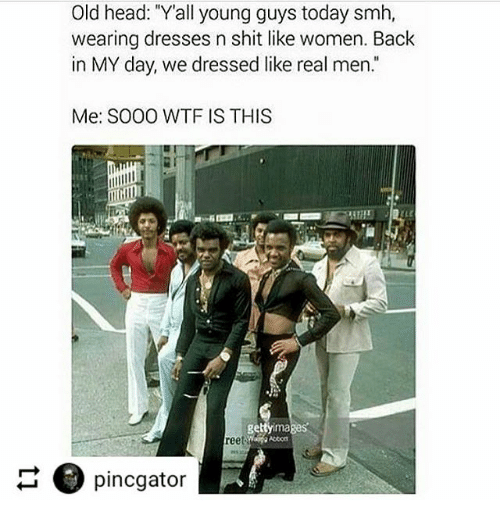 Old Head Yall Young Guys Today Smh Wearing Dresses N Shit Like Women