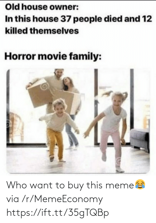 owner: Old house owner:  In this house 37 people died and 12  killed themselves  Horror movie family: Who want to buy this meme😂 via /r/MemeEconomy https://ift.tt/35gTQBp