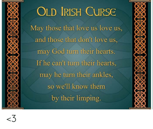 Dank, God, and Irish: OLD IRISH CURSe  May those that love us love us,  may God turn their hearts  If he can't turn their hearts,  may he turn their ankles,  so we'll know them  by their limping <3