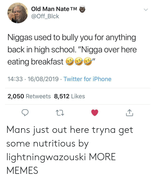 "bully: Old Man Nate TM  @Off_Blck  Niggas used to bully you for anything  back in high school. ""Nigga over here  eating breakfast ""  14:33 16/08/2019 Twitter for iPhone  2,050 Retweets 8,512 Likes Mans just out here tryna get some nutritious by lightningwazouski MORE MEMES"