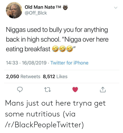 """Blackpeopletwitter, Iphone, and Old Man: Old Man Nate TM  @Off_Blck  Niggas used to bully you for anything  back in high school. """"Nigga over here  eating breakfast """"  14:33 16/08/2019 Twitter for iPhone  2,050 Retweets 8,512 Likes Mans just out here tryna get some nutritious (via /r/BlackPeopleTwitter)"""