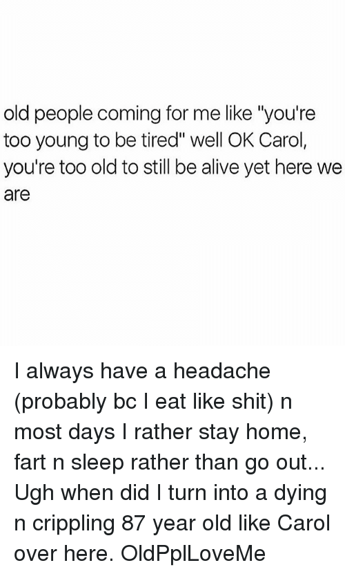 """Come For Me: old people coming for me like """"you're  too young to be tired"""" well OK Carol,  you're too old to still be alive yet here we  are I always have a headache (probably bc I eat like shit) n most days I rather stay home, fart n sleep rather than go out... Ugh when did I turn into a dying n crippling 87 year old like Carol over here. OldPplLoveMe"""