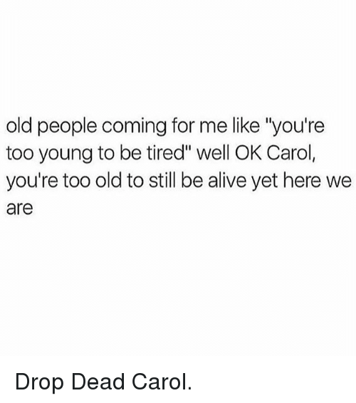 """Come For Me: old people coming for me like """"you're  too young to be tired"""" well OK Carol,  you're too old to still be aliveyet here we  are Drop Dead Carol."""