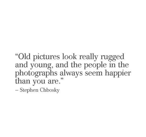 "Stephen: ""Old pictures look really rugged  and young, and the people in the  photographs always seem happier  than you are.""  -Stephen Chbosky"
