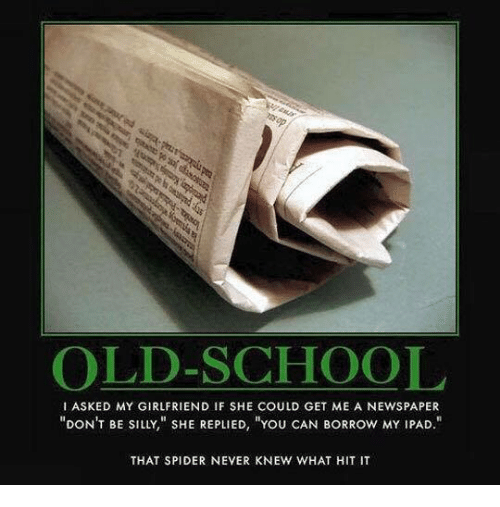 being silly: OLD-SCHOOL  I ASKED MY GIRLFRIEND IF SHE COULD GET ME A NEWSPAPER  YOU CAN BORROW MY IPAD  DONT BE SILLY SHE REPLIED  THAT SPIDER NEVER KNEW WHAT HIT IT