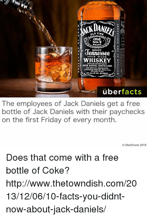 Uber Facts: OLD TIME  oid.  No.7  BRAND  QuALITY  SOUR  MASH  WHISKEY  DISTILLED AND BOTTLED  JACK DANIEL DISTILLERY  H  LEM PROPRIETOR  LYNCHBURG (Por seI, TENN usA  40%ALC BY WOL, (80 PROOFI  uber  facts  The employees of Jack Daniels get a free  bottle of Jack Daniels with their paychecks  on the first Friday of every month  UberFacts 2015 Does that come with a free bottle of Coke?   http://www.thetowndish.com/2013/12/06/10-facts-you-didnt-now-about-jack-daniels/