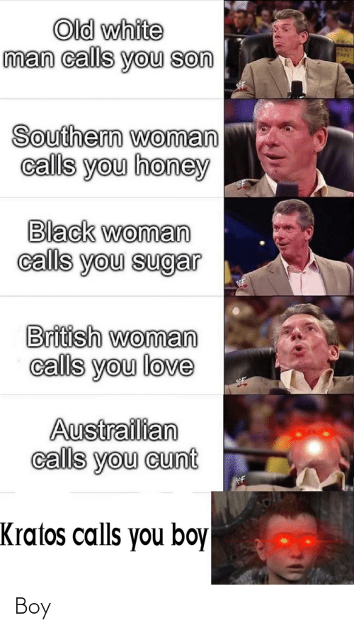 honey: Old white  man calls you son  PEN  Fkev  Southern woman  calls you honey  Black woman  calls you sugar  British woman  calls you love  Austrailian  calls you cunt  WF  Kratos calls you boy Boy