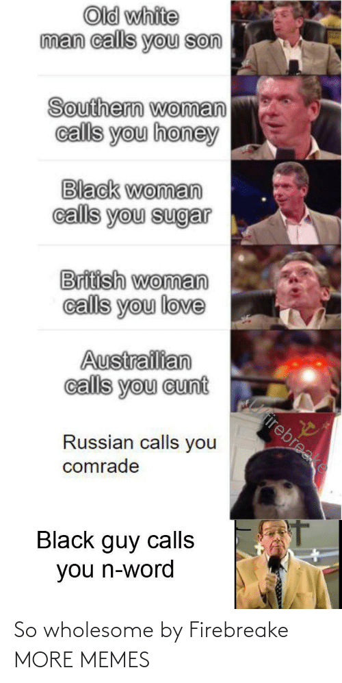 Russian: Old white  man calls you son  Southern woman  calls you honey  Black woman  calls you sugar  British woman  calls you love  Austrailian  calls you cunt  Cirirebreake  Russian calls you  comrade  Black guy calls  you n-word So wholesome by Firebreake MORE MEMES