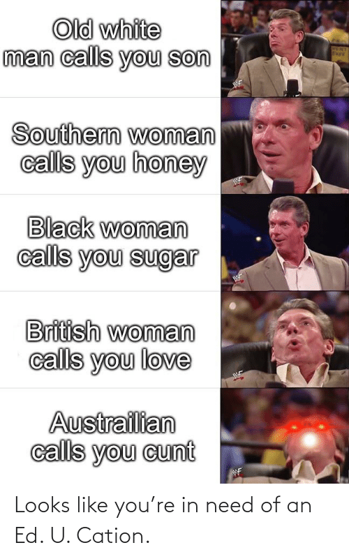 Love, Black, and Cunt: Old white  man calls you son  Southern woman  calls you honey  Black woman  calls you sugar  British woman  calls you love  Austrailian  calls you cunt  WF Looks like you're in need of an Ed. U. Cation.