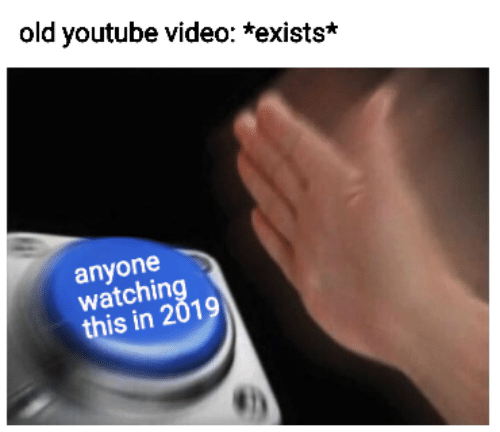 Youtube Video: old youtube video: *exists*  anyone  watchin  this in 2019