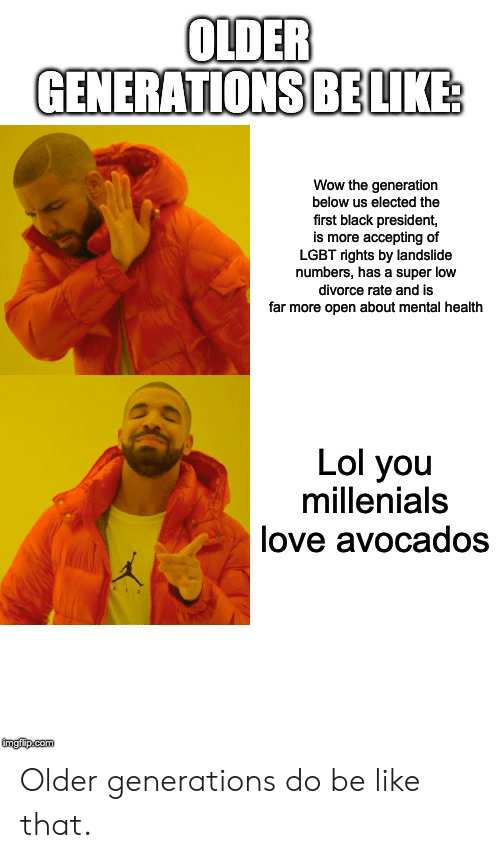 Be Like, Lgbt, and Lol: OLDER  GENERATIONS BELIKE  Wow the generation  below us elected the  first black president,  is more accepting of  LGBT rights by landslide  numbers, has a super low  divorce rate and is  far more open about mental health  Lol you  millenials  love avocados  ingfip com Older generations do be like that.