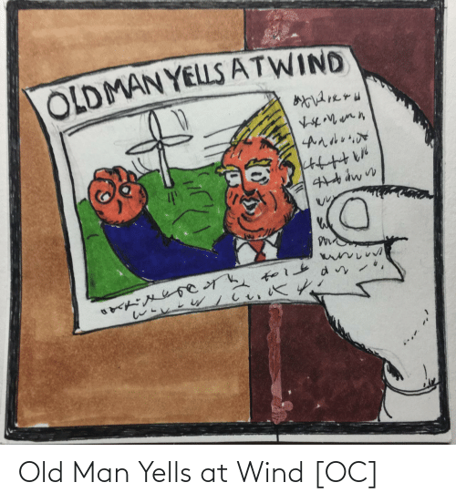 wind: OLDMAN YELLS ATWIND Old Man Yells at Wind [OC]