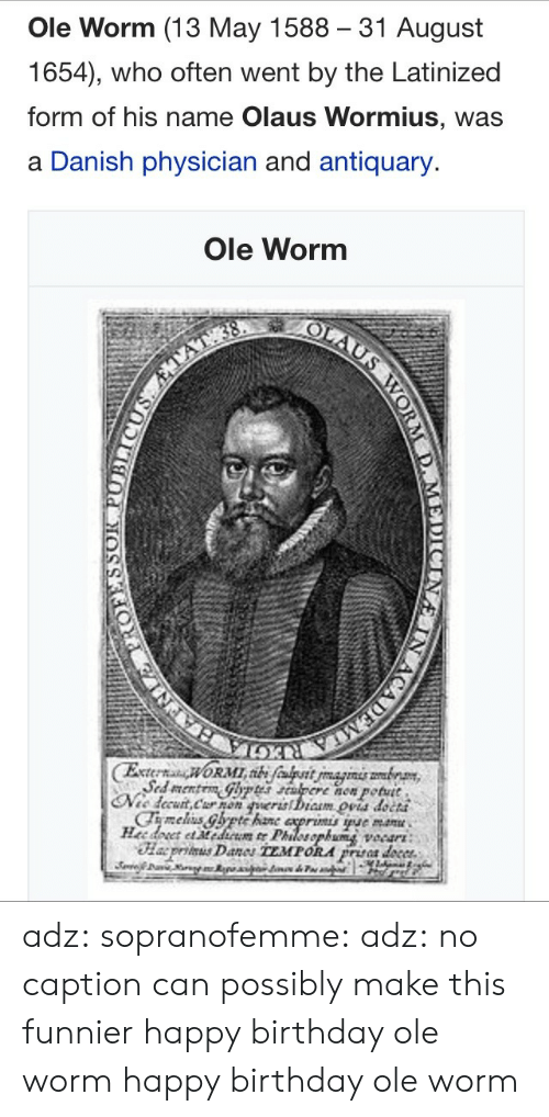 danish: Ole Worm (13 May 1588 31 August  1654), who often went by the Latinized  form of his name Olaus Wormius, was  a Danish physician and antiquary.  Ole Worm  now potutt  petut  cCha5 adz:  sopranofemme:   adz: no caption can possibly make this funnier  happy birthday ole worm   happy birthday ole worm