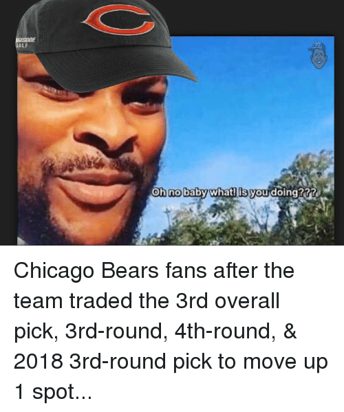 Chicago Bears: OLF  no  What Jou doing? Chicago Bears fans after the team traded the 3rd overall pick, 3rd-round, 4th-round, & 2018 3rd-round pick to move up 1 spot...