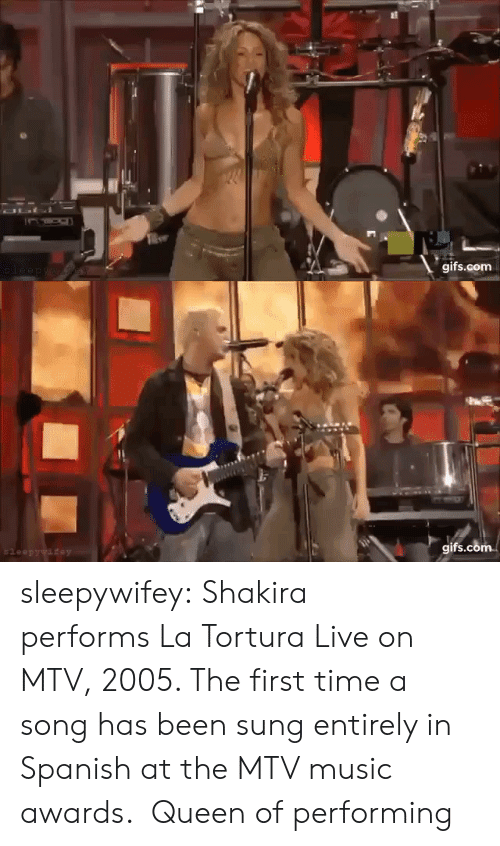 Mtv, Music, and Shakira: OLI  gifs.com  leep ywaew   gifs.com  $leepywifey sleepywifey:  Shakira performs La Tortura Live on MTV, 2005. The first time a song has been sung entirely in Spanish at the MTV music awards.   Queen of performing