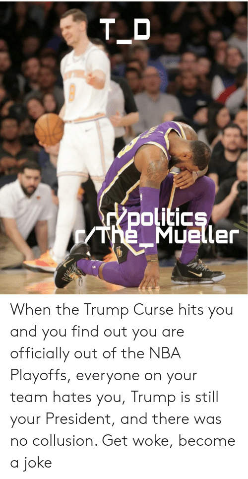 Nba, Nba Playoffs, and Trump: olitic  Mueller When the Trump Curse hits you and you find out you are officially out of the NBA Playoffs, everyone on your team hates you, Trump is still your President, and there was no collusion. Get woke, become a joke