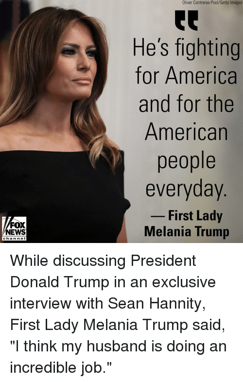 "America, Donald Trump, and Melania Trump: Oliver Contreras-Pool/Getty Images  He's fighting  for America  and for the  American  people  everyday  - First Lady  FOX  NEWS  Melania Trump  chan ne I While discussing President Donald Trump in an exclusive interview with Sean Hannity, First Lady Melania Trump said, ""I think my husband is doing an incredible job."""