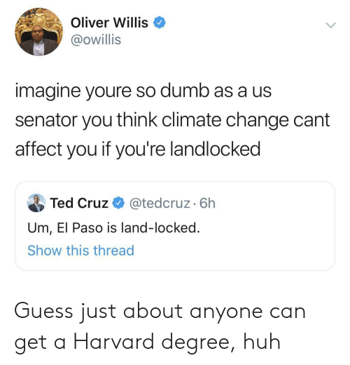 Affect: Oliver Willis  @owillis  imagine youre so dumb as a us  senator you think climate change cant  affect you if you're landlocked  Ted Cruz  @tedcruz. 6h  Um, El Paso is land-locked.  Show this thread Guess just about anyone can get a Harvard degree, huh