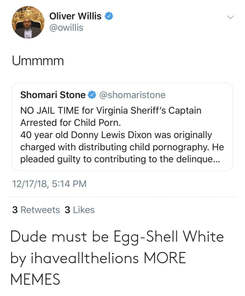 40 Year Old: Oliver Willis  @owillis  Shomari Stone @shomaristone  NO JAIL TIME for Virginia Sheriff's Captain  Arrested for Child Porn  40 year old Donny Lewis Dixon was originally  charged with distributing child pornography. He  pleaded guilty to contributing to the delinque...  12/17/18, 5:14 PM  3 Retweets 3 Likes Dude must be Egg-Shell White by ihaveallthelions MORE MEMES