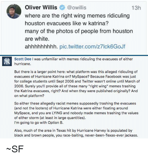 "Racist Memes: Oliver Willis@owillis  where are the right wing memes ridiculing  houston evacuees like w katrina?  many of the photos of people from houston  are white.  ahhhhhhhhh. pic.twitter.com/z7lck6GoJf  13h  Scott Dee I was unfamiliar with memes ridiculing the evacuees of either  hurricane.  But there is a larger point here: what platform was this alleged ridiculing of  evacuees of Hurricane Katrina on? MySpace? Because Facebook was just  for college students until Sept 2006 and Twitter wasn't online until March of  2006. Surely you'll provide all of these many ""right wing memes trashing  the Katrina evacuees, right? And when they were published originally? And  on what platform?  So either these allegedly racist memes supposedly trashing the evacuees  (and not the looters) of Hurricane Katrina were either floating around  MySpace, and you are LYING and nobody made memes trashing the values  of either storm (at least in large quantities)  I'm going to go with Option B.  Also, much of the area in Texas hit by Hurricane Harvey is populated by  black and brown people, you race-baiting, never-been-Texas-ever jackass ~SF"