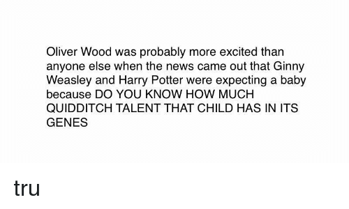 More Excited Than: Oliver Wood was probably more excited than  anyone else when the news came out that Ginny  Weasley and Harry Potter were expecting a baby  because DO YOU KNOW HOW MUCH  QUIDDITCH TALENT THAT CHILD HAS IN ITS  GENES tru